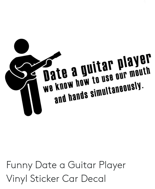 Funny Date: Date a guitar player  we know how to use our mouth  and hands simultaneously Funny Date a Guitar Player Vinyl Sticker Car Decal