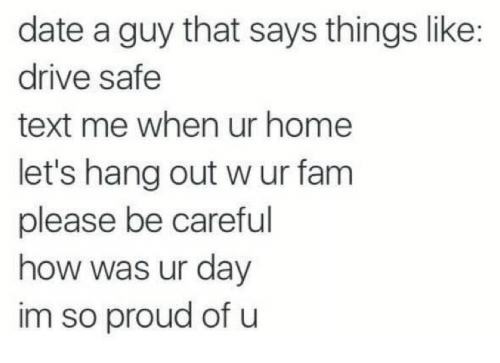 Drive Safe: date a guy that says things like:  drive safe  text me when ur home  let's hang out w ur fam  please be careful  how was ur day  im so proud of u