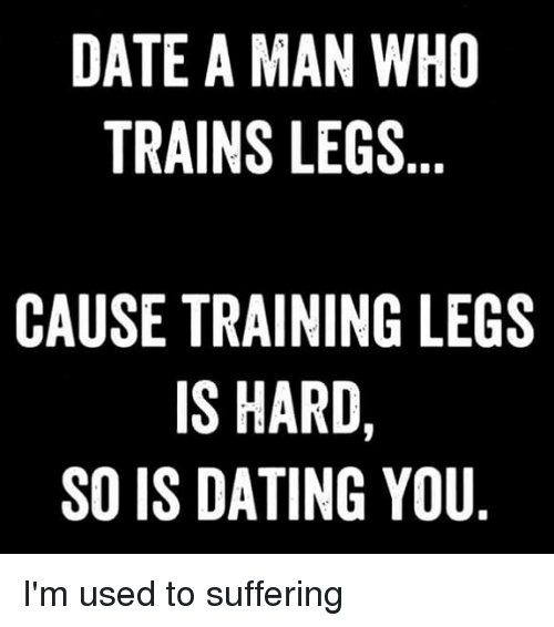 Dating, Memes, and Date: DATE A MAN WHO  TRAINS LEGSs  CAUSE TRAINING LEGS  IS HARD,  SO IS DATING YOU I'm used to suffering