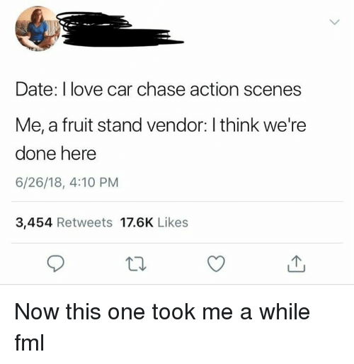 FML: Date: I love car chase action scenes  Me, a fruit stand vendor: I think we're  done here  6/26/18, 4:10 PM  3,454 Retweets 17.6K Likes Now this one took me a while fml