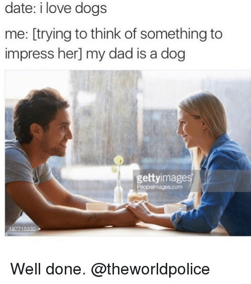 Funny Love Quotes To Impress Her : Date I Love Dogs Me Trying to Think of Something to Impress Her My Dad ...