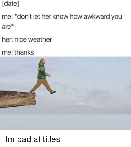 date me: [date]  me: *don't let her know how awkward you  are  her: nice weather  me: thanks Im bad at titles