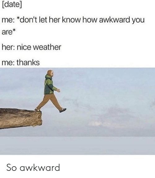 date me: [date]  me: *don't let her know how awkward you  are*  her: nice weather  me: thanks So awkward