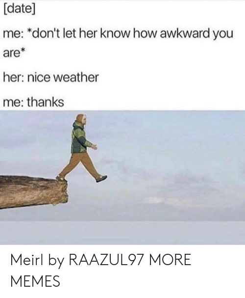 date me: [date]  me: *don't let her know how awkward you  are*  her: nice weather  me: thanks Meirl by RAAZUL97 MORE MEMES