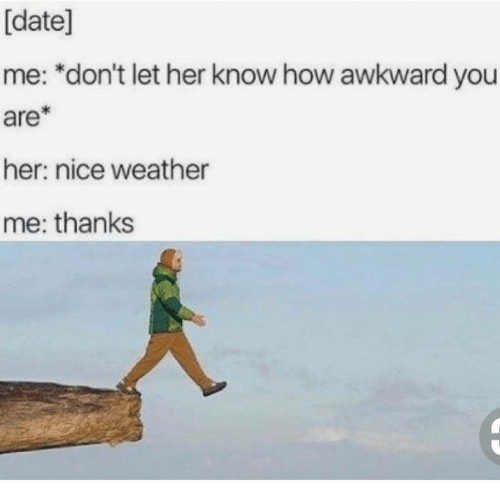 date me: [date]  me: *don't let her know how awkward you  are*  her: nice weather  me: thanks