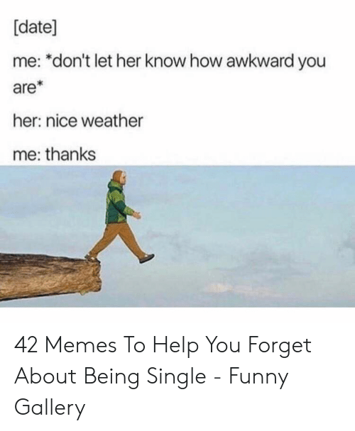 date me: [date]  me: *don't let her know how awkward you  are*  her: nice weather  me: thanks 42 Memes To Help You Forget About Being Single - Funny Gallery
