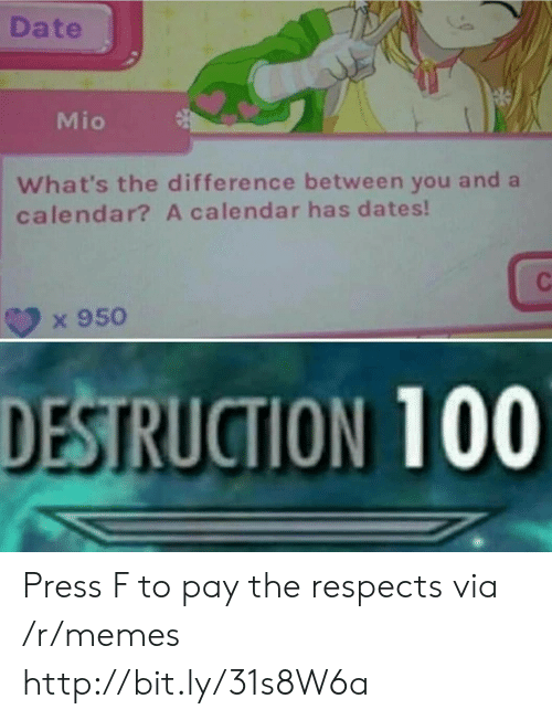 Whats The Difference: Date  Mio  What's the difference between you and a  calendar? A calendar has dates!  x 950  DESTRUCTION 100 Press F to pay the respects via /r/memes http://bit.ly/31s8W6a
