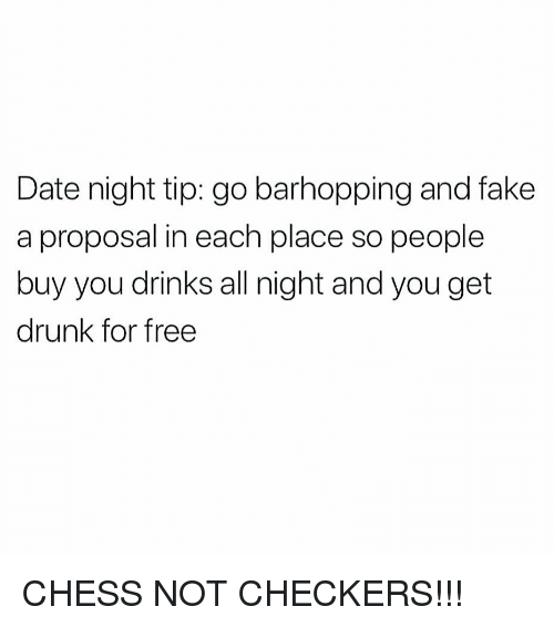 Drunk, Fake, and Memes: Date night tip: go barhopping and fake  a proposal in each place so people  buy you drinks all night and you get  drunk for free CHESS NOT CHECKERS!!!