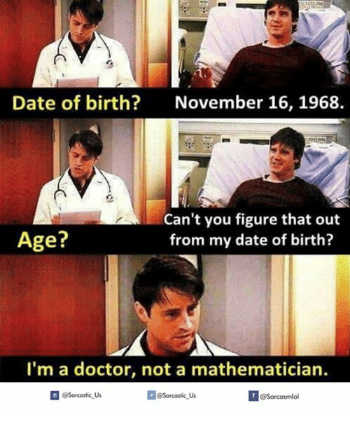 Dates, Doctors, and Birth: Date of birth? November 16, 1968  Can't you figure that out  Age?  from my date of birth?  I'm a doctor, not a mathematician.  n @Sarcastic Us  @Sorcostic Us  f @Sarcasmlo