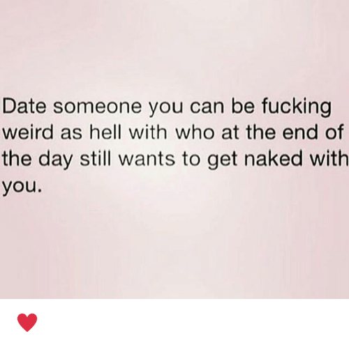 Fucking, Memes, and Weird: Date someone you can be fucking  weird as hell with who at the end of  the day still wants to get naked with  you. ♥