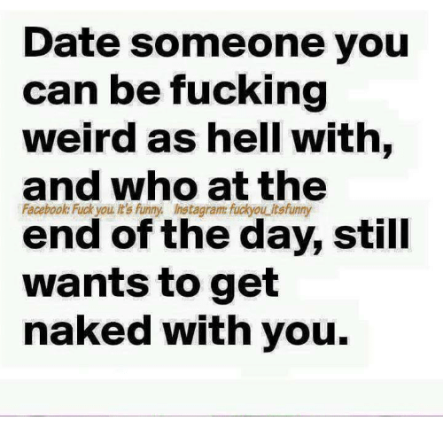 🤖: Date someone you  can be fucking  weird as hell with,  and who at the  Facebook Fuck you It's funny Instagram fuckyou itsfunny  end of the day, still  wants to get  naked with you.