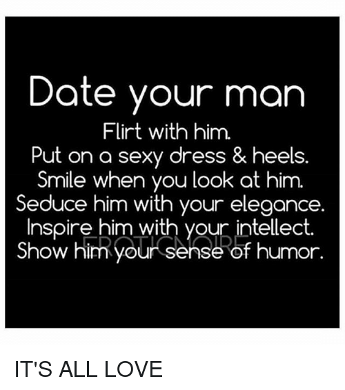 Love, Memes, and Sexy: Date your man  Flirt with him.  Put on a sexy dress & heels.  Smile when you look at him.  Seduce him with your elegance.  Inspire him with your intellect.  Show hit your sense of humor. IT'S ALL LOVE