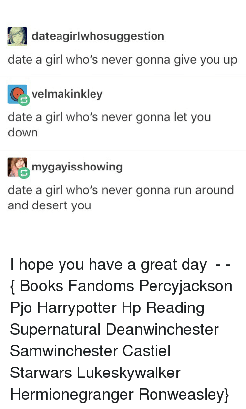Books, Memes, and Run: dateagirlwhosuggestion  date a girl who's never gonna give you up  velmakinkley  date a girl who's never gonna let you  down  mygayisshowing  date a girl who's never gonna run around  and desert you I hope you have a great day ● - - { Books Fandoms Percyjackson Pjo Harrypotter Hp Reading Supernatural Deanwinchester Samwinchester Castiel Starwars Lukeskywalker Hermionegranger Ronweasley}