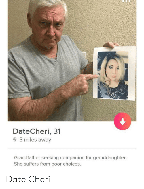 Date, She, and For: DateCheri, 31  O 3 miles away  Grandfather seeking companion for granddaughter.  She suffers from poor choices. Date Cheri