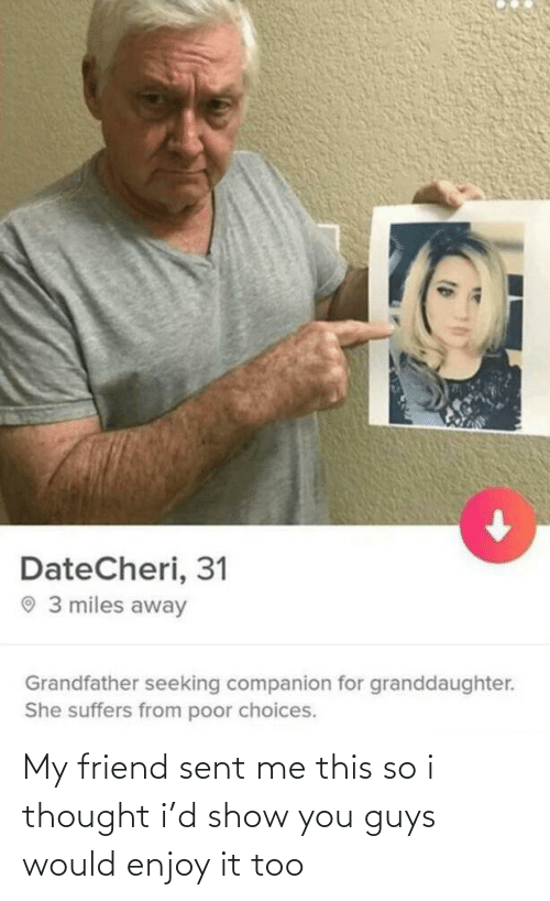 Grandfather: DateCheri, 31  O 3 miles away  Grandfather seeking companion for granddaughter.  She suffers from poor choices. My friend sent me this so i thought i'd show you guys would enjoy it too