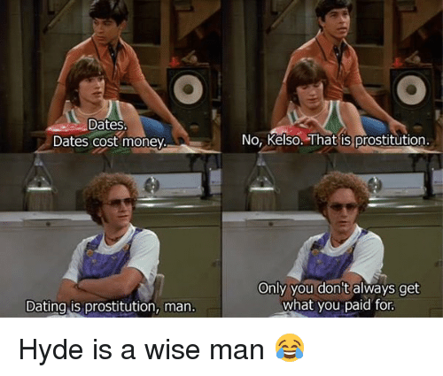 kelso: Dates  Dates cost money.  Dating is prostitution, man  No, Kelso. That is prostitution.  Only you don't always get  what you paid for Hyde is a wise man 😂