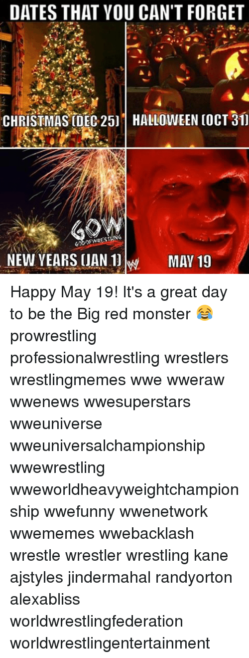 uan: DATES THAT YOU CAN'T FORGET  CHRISTMAS DEC 25] HALLOWEEN COCT 31]  SING  NEW YEARS UAN MAY 19 Happy May 19! It's a great day to be the Big red monster 😂 prowrestling professionalwrestling wrestlers wrestlingmemes wwe wweraw wwenews wwesuperstars wweuniverse wweuniversalchampionship wwewrestling wweworldheavyweightchampionship wwefunny wwenetwork wwememes wwebacklash wrestle wrestler wrestling kane ajstyles jindermahal randyorton alexabliss worldwrestlingfederation worldwrestlingentertainment