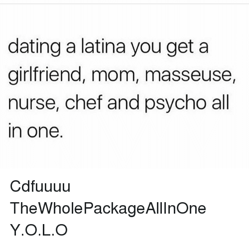 Psychoes: dating a latina you get a  girlfriend, mom, masseuse,  nurse, chef and psycho all  in one. Cdfuuuu TheWholePackageAllInOne Y.O.L.O