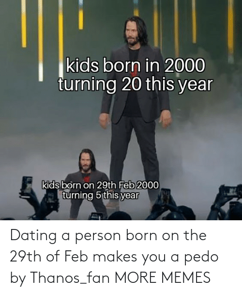 Dank, Dating, and Memes: Dating a person born on the 29th of Feb makes you a pedo by Thanos_fan MORE MEMES