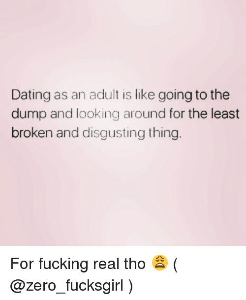 the dump: Dating as an adult is like going to the  dump and looking around for the least  broken and disgusting thing For fucking real tho 😩 ( @zero_fucksgirl )