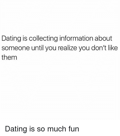Dating, Information, and Girl Memes: Dating is collecting information about  someone until you realize you don't like  them Dating is so much fun