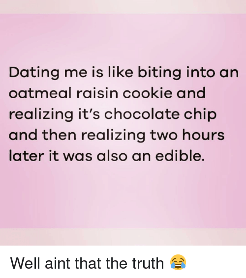 aint that the truth: Dating me is like biting into an  oatmeal raisin cookie and  realizing it's chocolate chip  and then realizing two hours  later it was also an edible. Well aint that the truth 😂