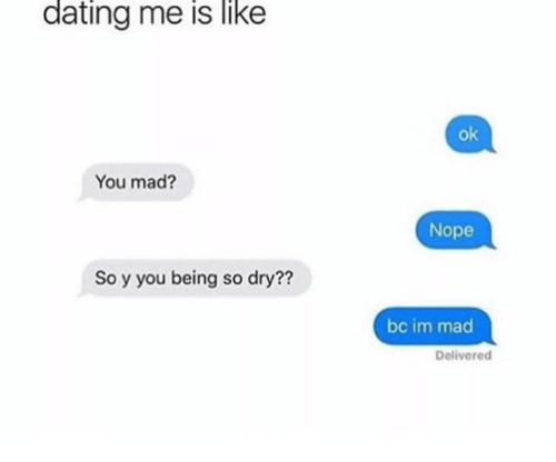 Dating, Nope, and Mad: dating me is like  ok  You mad?  Nope  So y you being so dry??  bc im mad  Delivered