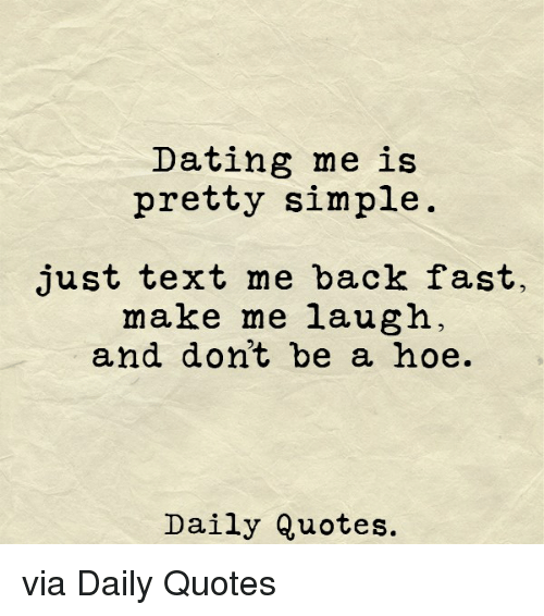 Dating, Hoe, and Quotes: Dating me is  pretty simple  just text me back fast  make me laugh  and dont be a hoe.  Daily Quotes. via Daily Quotes