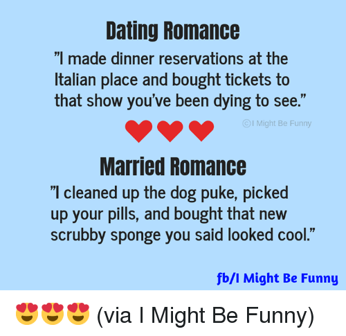 "puke: Dating Romance  ""I made dinner reservations at the  Italian place and bought tickets to  that show you've been dying to see.""  I Might Be Funny  Married Romance  I cleaned up the dog puke, picked  up your pills, and bought that new  scrubby sponge you said looked cool.""  fb/l Might Be Funny 😍😍😍 (via I Might Be Funny)"