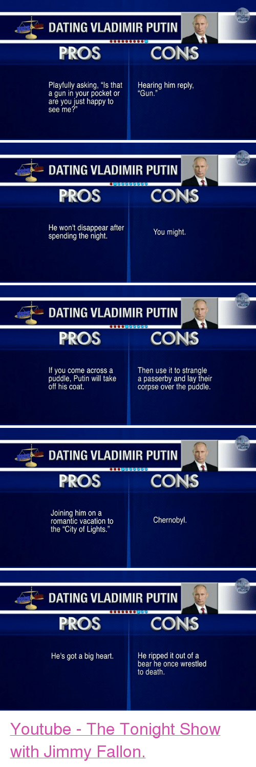 """The Tonight Show with Jimmy Fallon: DATING VLADIMIR PUTIN  PROS  CONS  Playfully asking, """"ls that  a gun in your pocket or  are you just happy to  see me?""""  Hearing him reply,  """"Gun.""""   DATING VLADIMIR PUTIN  PROS  CONS  He won't disappear after  spending the night.  You might.   DATING VLADIMIR PUTIN  PROS  CONS  If you come across a  puddle, Putin will take  off his coat.  Then use it to strangle  a passerby and lay their  corpse over the puddle.   DATING VLADIMIR PUTIN  PROS  CONS  Joining him on a  romantic vacation to  the """"City of Lights.""""  Chernobyl   DATING VLADIMIR PUTIN  PROS  CONS  He's got a big heart.He ripped it out of a  bear he once wrestled  to death. <p><a href=""""https://www.youtube.com/watch?v=MW1soXeTH5w"""">Youtube - The Tonight Show with Jimmy Fallon.</a></p>"""