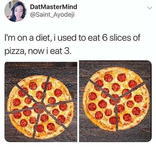 Dank, Pizza, and Diet: DatMasterMind  @Saint_Ayodeji  I'm on a diet, i used to eat 6 slices of  pizza, now i eat 3