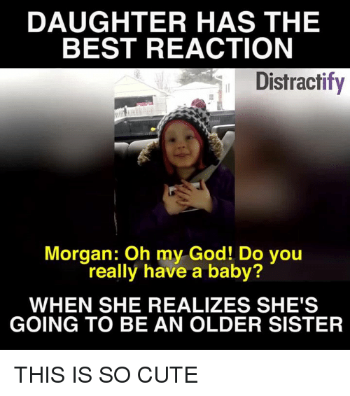 Best Reaction: DAUGHTER HAS THE  BEST REACTION  Distractify  Morgan: Oh my God! Do you  really have a baby?  WHEN SHE REALIZES SHE'S  GOING TO BE AN OLDER SISTER THIS IS SO CUTE