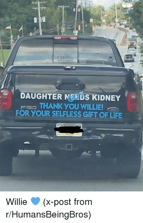 willie: DAUGHTER MEEDS KIDNEY  FI5O THANK YOU WILLIE  FOR YOUR SELFLESS GIFT OF LIFE Willie 💙 (x-post from r/HumansBeingBros)