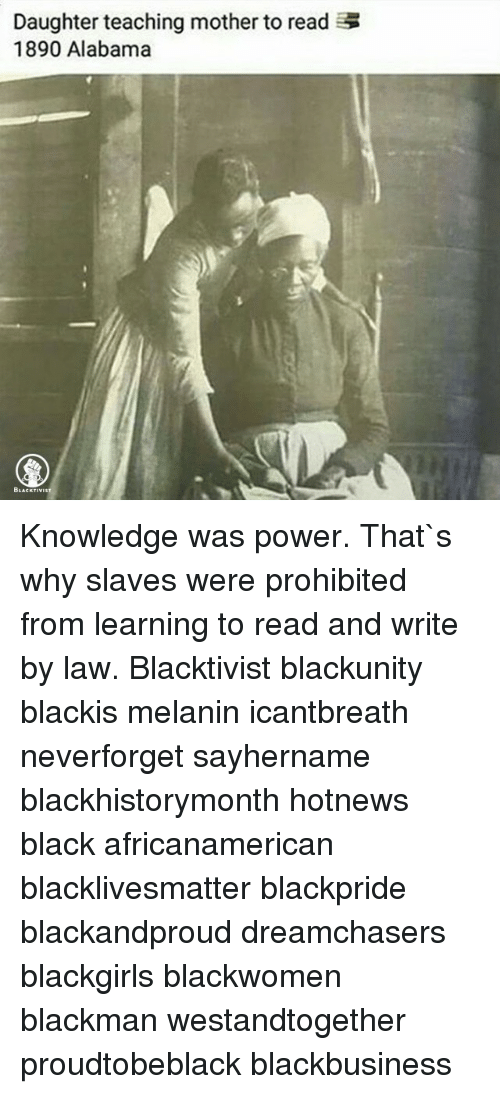 Memes, Alabama, and 🤖: Daughter teaching mother to read  1890 Alabama Knowledge was power. That`s why slaves were prohibited from learning to read and write by law. Blacktivist blackunity blackis melanin icantbreath neverforget sayhername blackhistorymonth hotnews black africanamerican blacklivesmatter blackpride blackandproud dreamchasers blackgirls blackwomen blackman westandtogether proudtobeblack blackbusiness