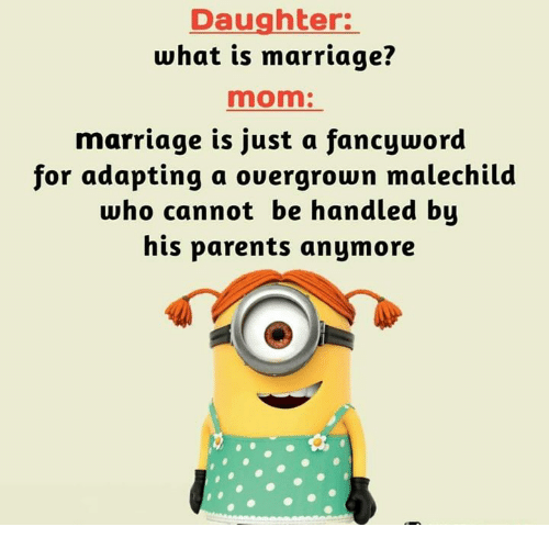 Marriage, Memes, and Parents: Daughter:  what is marriage?  mom:  marriage is just a fancyword  for adapting a overgrown malechild  who cannot be handled bų  his parents anymore