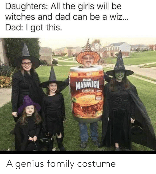 Dad, Family, and Girls: Daughters: All the girls will be  witches and dad can be a wiz...  Dad: I got this.  EME  Hunts  MANWICH  Origin  NOPPY NO A genius family costume