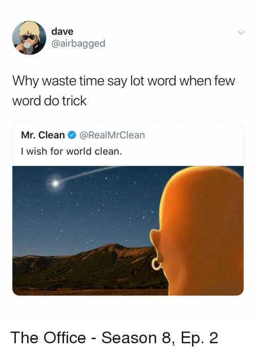 The Office, Office, and Time: dave  @airbagged  Why waste time say lot word when few  word do trick  Mr. Clean@RealMrClear  I wish for world clean. The Office - Season 8, Ep. 2