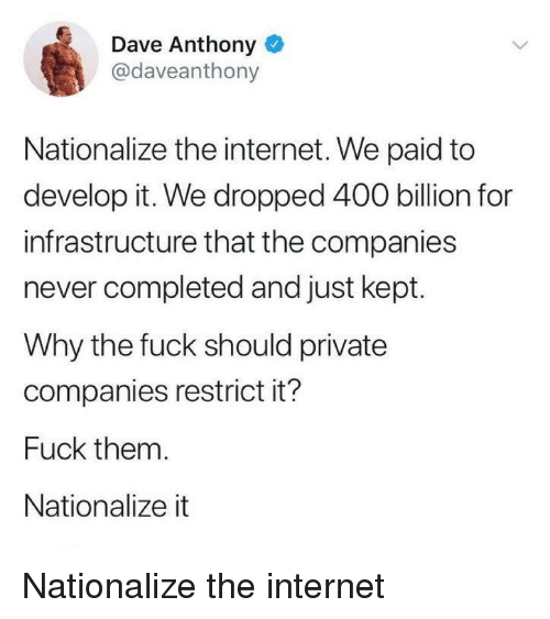 infrastructure: Dave Anthony o  @daveanthony  Nationalize the internet. We paid to  develop it. We dropped 400 billion for  infrastructure that the companies  never completed and just kept.  Why the fuck should private  companies restrict it?  Fuck them.  Nationalize it Nationalize the internet