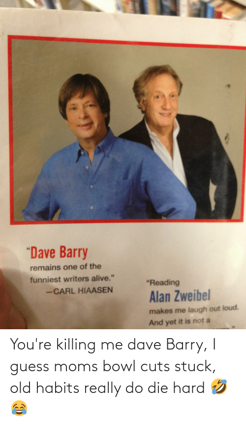 """youre killing me: """"Dave Barry  remains one of the  funniest writers alive.""""  """"Reading  -CARL HIAASEN  Alan Zweibel  makes me laugh out loud.  And yet it is not a You're killing me dave Barry, I guess moms bowl cuts stuck, old habits really do die hard 🤣😂"""