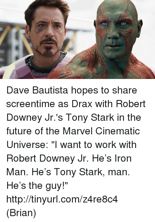 """Tinyurl: Dave Bautista hopes to share screentime as Drax with Robert Downey Jr.'s Tony Stark in the future of the Marvel Cinematic Universe: """"I want to work with Robert Downey Jr. He's Iron Man. He's Tony Stark, man. He's the guy!"""" http://tinyurl.com/z4re8c4  (Brian)"""
