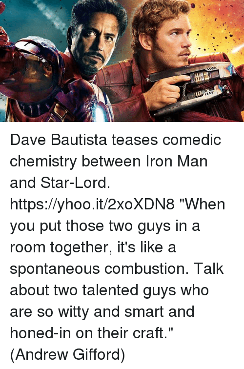"""Iron Man, Memes, and Star: Dave Bautista teases comedic chemistry between Iron Man and Star-Lord. https://yhoo.it/2xoXDN8  """"When you put those two guys in a room together, it's like a spontaneous combustion. Talk about two talented guys who are so witty and smart and honed-in on their craft.""""  (Andrew Gifford)"""