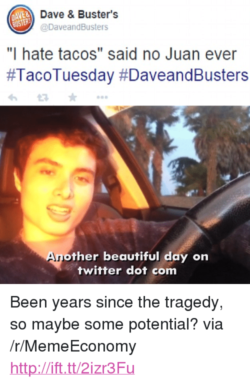 """Said No Juan Ever: Dave & Buster's  @DaveandBusters  """"I hate tacos"""" said no Juan ever  #TacoTuesday #DaveandBusters  An  other beautiful day on  twitter dot com <p>Been years since the tragedy, so maybe some potential? via /r/MemeEconomy <a href=""""http://ift.tt/2izr3Fu"""">http://ift.tt/2izr3Fu</a></p>"""