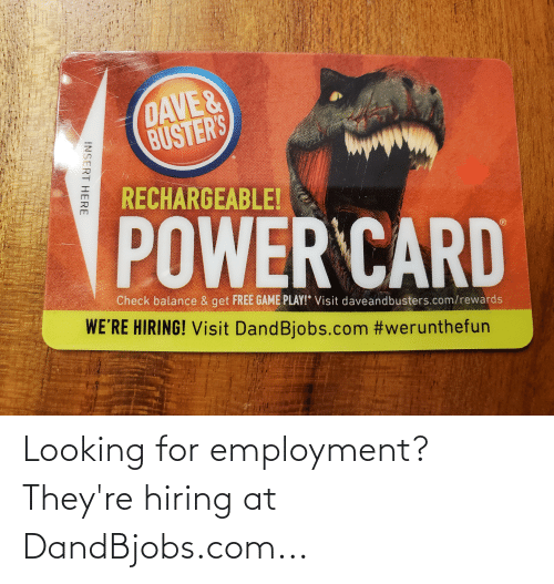 Insert Here: DAVE&  BUSTER'S  RECHARGEABLE!  POWER CARD  Check balance & get FREE GAME PLAY!* Visit daveandbusters.com/rewards  WE'RE HIRING! Visit DandBjobs.com #werunthefun  INSERT HERE Looking for employment? They're hiring at DandBjobs.com...