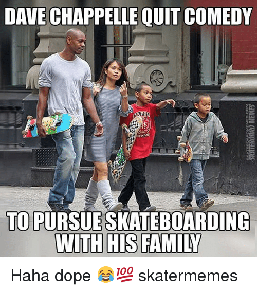 Dope, Family, and Dave Chappelle: DAVE CHAPPELLE QUIT COMEDY  TO PURSUESKATEBOARDING  WITH HIS FAMILY Haha dope 😂💯 skatermemes