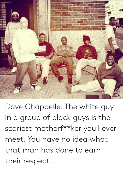 Black Guys: Dave Chappelle: The white guy in a group of black guys is the scariest motherf**ker youll ever meet. You have no idea what that man has done to earn their respect.