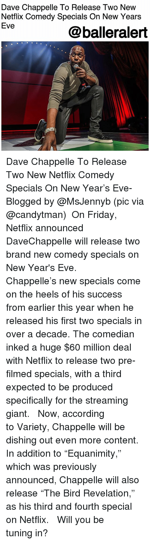 "Friday, Memes, and Netflix: Dave Chappelle To Release Two New  Netflix Comedy Specials On New Years  Eve  @balleralert Dave Chappelle To Release Two New Netflix Comedy Specials On New Year's Eve- Blogged by @MsJennyb (pic via @candytman) ⠀⠀⠀⠀⠀⠀⠀ On Friday, Netflix announced DaveChappelle will release two brand new comedy specials on New Year's Eve. ⠀⠀⠀⠀⠀⠀⠀ ⠀⠀⠀⠀⠀⠀⠀ Chappelle's new specials come on the heels of his success from earlier this year when he released his first two specials in over a decade. The comedian inked a huge $60 million deal with Netflix to release two pre-filmed specials, with a third expected to be produced specifically for the streaming giant. ⠀⠀⠀⠀⠀⠀⠀ ⠀⠀⠀⠀⠀⠀⠀ Now, according to Variety, Chappelle will be dishing out even more content. In addition to ""Equanimity,"" which was previously announced, Chappelle will also release ""The Bird Revelation,"" as his third and fourth special on Netflix. ⠀⠀⠀⠀⠀⠀⠀ ⠀⠀⠀⠀⠀⠀⠀ Will you be tuning in?"