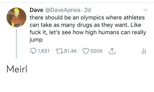 Athletes: Dave @DaveApnea 2d  there should be an olympics where athletes  can take as many drugs as they want. Like  fuck it, let's see how high humans can really  jump  500K T  1,651 81.4K Meirl