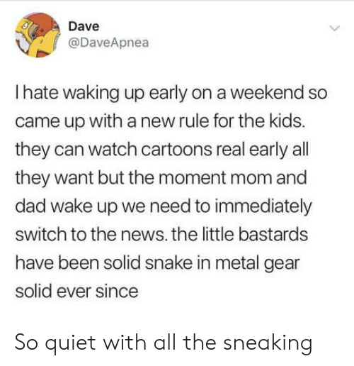 Sneaking: Dave  @DaveApnea  Ihate waking up early on a weekend so  came up witha new rule for the kids.  they can watch cartoons real early all  they want but the moment mom and  dad wake up we need to immediately  switch to the news. the little bastards  have been solid snake in metal gear  solid ever since  > So quiet with all the sneaking
