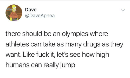 Athletes: Dave  @DaveApnea  there should be an olympics where  athletes can take as many drugs as they  want. Like fuck it, let's see how high  humans can really jump