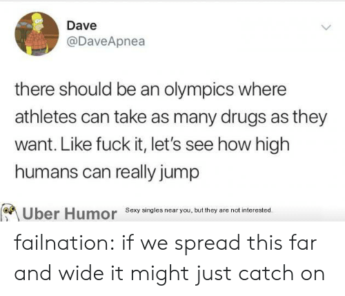 Athletes: Dave  @DaveApnea  there should be an olympics where  athletes can take as many drugs as they  want. Like fuck it, let's see how high  humans can really jump  Sexy singles near you, but they are not interested.  Uber Humor failnation:  if we spread this far and wide it might just catch on